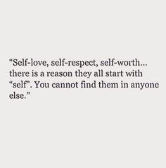 self-love, self-respect, self-worth... there is a reason they all start with 'self.' you cannot find them in anyone else.
