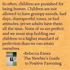 so often, children are punished for being human. children are not allowed to have grumpy moods, bad days, disrespectful tones or bad attitudes, yet we adults have them all the time. None of us are perfect and we must stop holding out children to a higher standard of perfection that we can attain ourselves