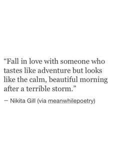 Quotes About Love : QUOTATION – Image : Quotes Of the day – Description Fall in love with someone who tastes like adventure but looks like the calm, beutiful morning after a terrible storm. Sharing is Power – Don't forget to share this quote ! Cute Quotes, Words Quotes, Wise Words, Sayings, Qoutes, Cool Love Quotes, Fall Out Of Love Quotes, Sappy Love Quotes, Liking Someone Quotes
