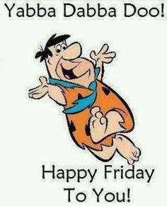 Yabba Dabba Do! Happy Friday..