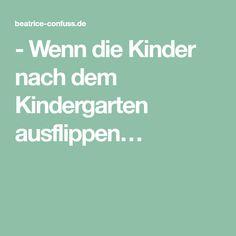 - Wenn die Kinder nach dem Kindergarten ausflippen…