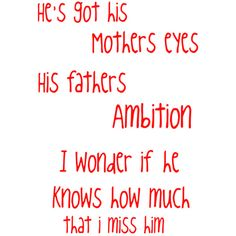 He does have his mothers eyes, his fathers ambition, but I doubt he knows how much I miss him....