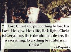 """…Love Christ and put nothing before His Love. He is joy, He is life, He is light. Christ is Everything. He is the ultimate desire, He is everything. Everything beautiful is in Christ."" – St Porphyrios #orthodoxquotes #orthodoxy #christianquotes #stporphyrios #stporphyriosquotes #throughthegraceofgod"