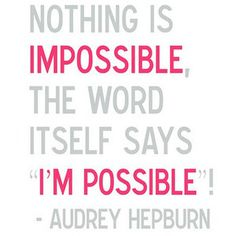 Nothing is impossible, the word itself says I'm Possible! - Audrey Hepburn.