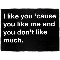 Untitled (I like you 'cause you like me and you don't like much.) ($200) ❤ liked on Polyvore featuring quotes, words, text, backgrounds, fillers, phrases, fine art et saying