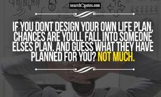 If you dont design your own life plan, chances are youll fall into someone elses plan. And guess what they have planned for you? Not much.