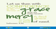 Let us therefore draw near with boldness to the throne of grace, that we may receive mercy, and may find grace for help in time of need. - Hebrews 4:16 found @ http://JesusTalking.co/hebrews-4-16/?utm_source=JesusTalking%20%40%20Pinterest&utm_medium=Pin&utm_term=Hebrews%204%3A16&utm_content=Share%20Image%206&utm_campaign=Verse%3A%20Hebrews%204%3A16