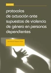 Protocolos de actuación ante supuestos de violencia de género en personas dependientes / José Manuel Vidagany Peláez. - 2014