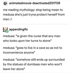 © me reading mythology: stop being mean to medusa she'sjust tryna protect herself from men :/ %appendingfic medusa: *is given the curse that any man who looks upon her turns to stone* medusa: *goes to live in a cave so as no Greek Mythology Humor, Greek And Roman Mythology, Tumblr Funny, Funny Memes, Jokes, Hilarious, Greek Memes, Turn To Stone, Greek Gods And Goddesses