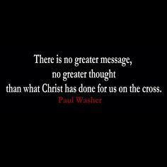 There is no greater message, no greater thought, than what Christ has done for us on the cross - Paul Washer