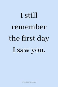 13 Deep Romantic Love Quotes - I still remember the first day I saw you.