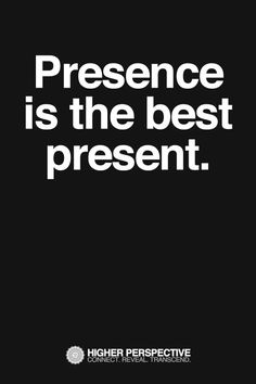 Presence is the best present.
