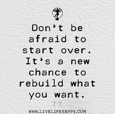 Don't be afraid to start over. It's a new chance to rebuild what you want.