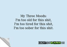 My+Three+Moods:  I'm+too+old+for+this+shit,  I'm+too+tired+for+this+shit,  I'm+too+sober+for+this+shit.