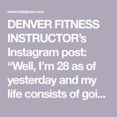 """DENVER FITNESS INSTRUCTOR's Instagram post: """"Well, I'm 28 as of yesterday and my life consists of going to bed at 9:30p and waking up at 6a each day 😜 I'm not mad about it. Anyways,…"""" Each Day, Denver, My Life, Mad, Wellness, Healthy, Fitness, Instagram Posts, Happy"""