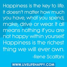 Happiness is the key to life. It doesn't matter how much you have, what you spend, make, drive or wear. It all means nothing if you are not happy within yourself. Happiness is the richest thing we will ever own.
