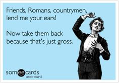 Friends, Romans, countrymen, lend me your ears! Now take them back because that's just gross.