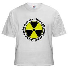 X-ray techs can see through your crap. LOL! I want this shirt