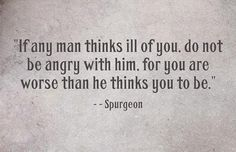 If any man thinks ill of you, do not be angry with him, for you are worse than he thinks you to be. -- Spurgeon