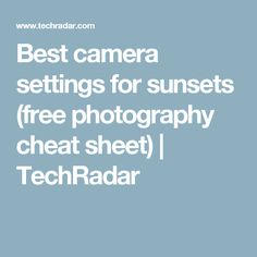 Best camera settings for sunsets (free photography cheat sheet) | TechRadar