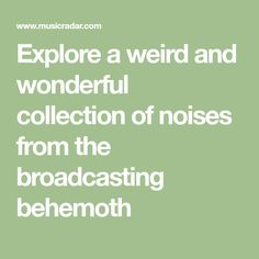 Explore a weird and wonderful collection of noises from the broadcasting behemoth
