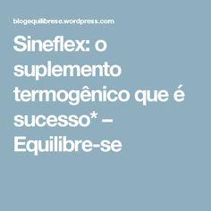 Sineflex: o suplemento termogênico que é sucesso* – Equilibre-se