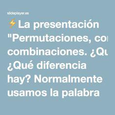 """⚡La presentación """"Permutaciones, combinaciones. ¿Qué diferencia hay? Normalmente usamos la palabra """"combinación"""" descuidadamente, sin pensar en si el orden de las cosas."""""""