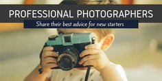 16 Professional Photographers Share Their Best Advice for New Starters