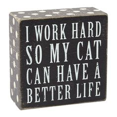 """Cat Better Life Box Sign, 4"""" x 4""""  //  $4.99  home decor quotes cat funny wall art Cat Quotes, Sign Quotes, Funny Wall Art, Home Decor Quotes, I Work Hard, Box Signs, Fashion Branding, Better Life, Accent Decor"""