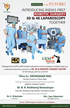 Inviting to the future!  Introducing India's First Robotic surgery 3d & 4K laparoscopytogether  Management & Staff of GEM Hospital & Research Centre,Coimbatore Cordially invites you to attend the launching ceremony of 3D, 4K & ROBOTIC SURGERY CENTRE On 5th February 2017 at 11.30 AM  Thiru CH. VIDYASAGAR RAO The Hon'ble Governor of Tamil Nadu has kindly consented to be the Chief Guest & Launch the ROBOTIC SURGERY CENTRE Venue : GEM Hospital, Auditorium, Coimbatore RSVP 90039 32323 Robotic Surgery, India First, Surgery Center, Research Centre, Coimbatore, A Team, Management, Product Launch, Auditorium