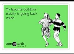 'My favorite outdoor activity is going back inside.'