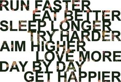 Run faster, eat better, sleep longer, try harder, aim higher, love more, day by day get happier. Love this.