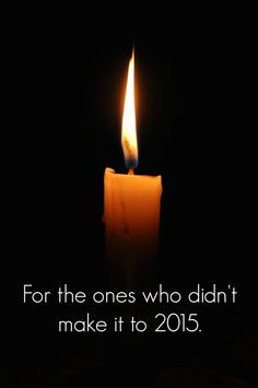 Spread this candle in memory of those who did not make it to 2015. Rest in Peace.