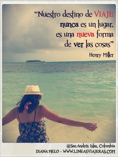 """""""nuestro destino de viaje nunca es un lugar, es una nueva forma de ver las cosas"""" Henry Miller"""