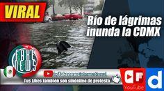 Río de lágrimas inunda la CDMX