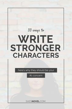 33 Ways to Write Stronger Characters (and why they should be your #1 concern)