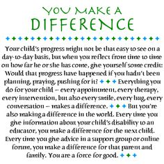 To every parent raising a child with cerbal palsy, autism, etc. You make a Difference in your childs life! Every prayer, physical therapy, Dr.apointment, hug, encourgagement, love, support, etc. all makes a difference in your child. Celebrate your childs strengths as well as his/her weaknesses....Keep praying, encouraging, loving, supporting your child in every way possible. <3