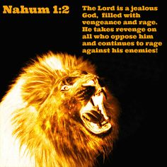 Nahum 1:2 The Lord is a jealous God,     filled with vengeance and rage. He takes revenge on all who oppose him     and continues to rage against his enemies!