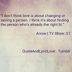 """I don't think love is about changing or saving a person. I think it's about finding the person who's already the right fit."" Arrow 
