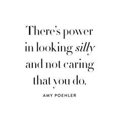 """There's power in looking silly and not caring that you do."" Quote Amy Poehler"