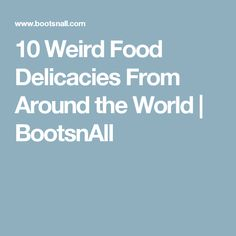 10 Weird Food Delicacies From Around the World   BootsnAll