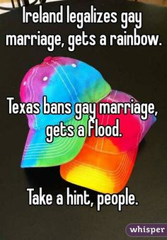 Ireland legalizes gay marriage, gets a rainbow.   Texas bans gay marriage, gets a flood.   Take a hint, people.