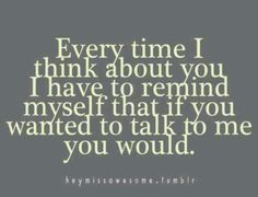 Every time I think about you I have to remind myself that if you wanted to talk to me, you would.