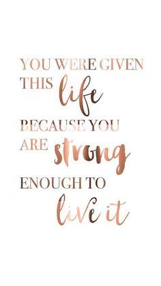 Dir wurde dieses Leben gegeben, weil du stark genug bist, um es zu leben.