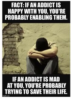 If an addict is happy with you, you are probably enabling them. If an addict is mad at you, you're probably trying to save their life.
