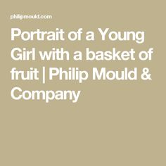 Portrait of a Young Girl with a basket of fruit | Philip Mould & Company