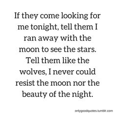 """""""  If they come looking for me tonight, tell them I ran away with the moon to see the stars. Tell them like the wolves, I never could resist the moon nor the beauty of the night.""""onlygoodquotes.tumblr.com"""
