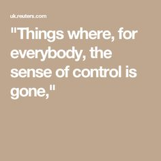 """Things where, for everybody, the sense of control is gone,"""