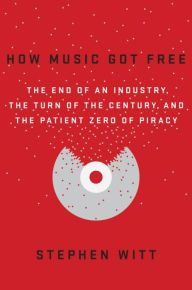 How Music Got Free: The End of an Industry, the Turn of the Century, and the Patient Zero of Piracy by Stephen Witt | 9780525426615 | Hardcover | Barnes & Noble
