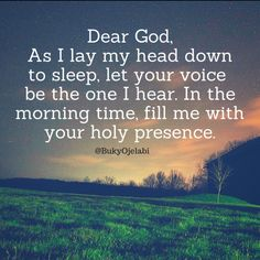 Dear God, As I lay my head down to sleep, let Your voice be the one I hear. In the morning time, fill me with Your Holy Presence.